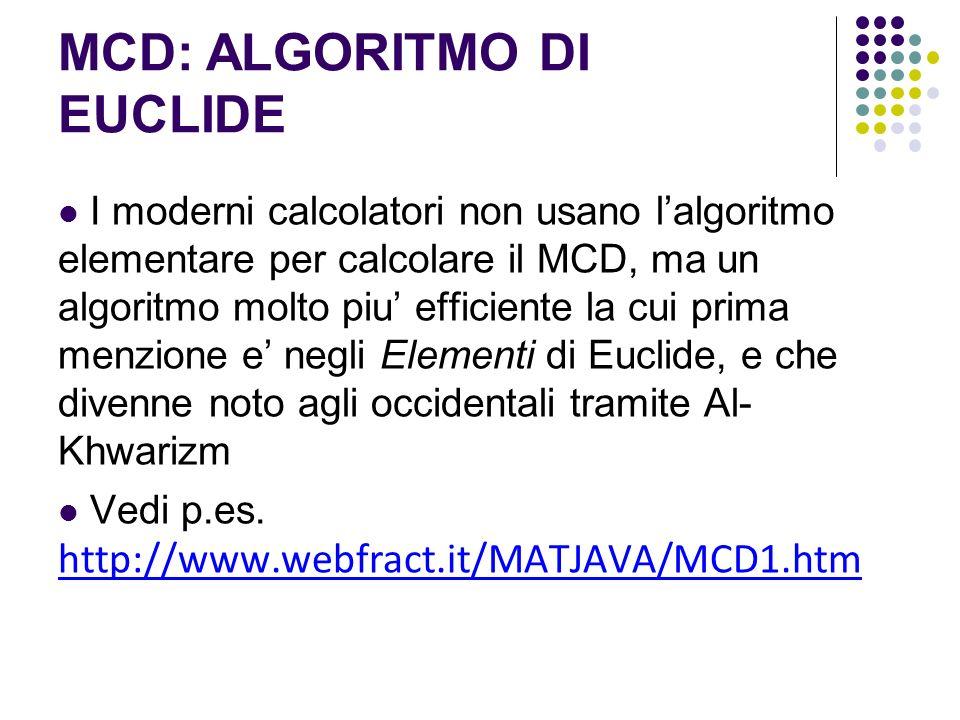 MCD: ALGORITMO DI EUCLIDE I moderni calcolatori non usano lalgoritmo elementare per calcolare il MCD, ma un algoritmo molto piu efficiente la cui prim