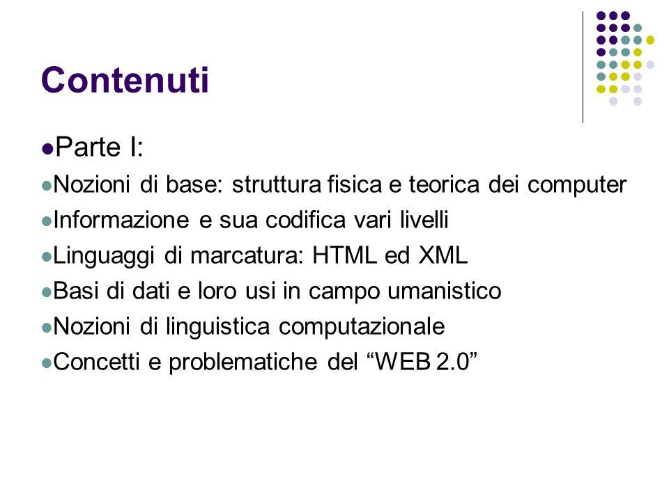 Contenuti Parte I: Nozioni di base: struttura fisica e teorica dei computer Informazione e sua codifica vari livelli Linguaggi di marcatura: HTML ed X