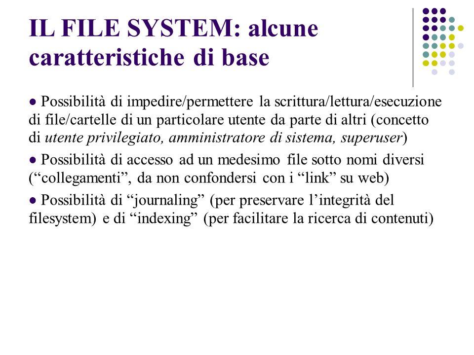 IL FILE SYSTEM: alcune caratteristiche di base Possibilità di impedire/permettere la scrittura/lettura/esecuzione di file/cartelle di un particolare utente da parte di altri (concetto di utente privilegiato, amministratore di sistema, superuser) Possibilità di accesso ad un medesimo file sotto nomi diversi (collegamenti, da non confondersi con i link su web) Possibilità di journaling (per preservare lintegrità del filesystem) e di indexing (per facilitare la ricerca di contenuti)