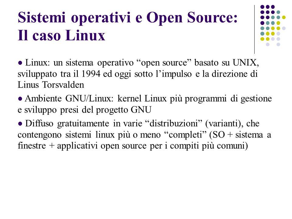 Sistemi operativi e Open Source: Il caso Linux Linux: un sistema operativo open source basato su UNIX, sviluppato tra il 1994 ed oggi sotto limpulso e la direzione di Linus Torsvalden Ambiente GNU/Linux: kernel Linux più programmi di gestione e sviluppo presi del progetto GNU Diffuso gratuitamente in varie distribuzioni (varianti), che contengono sistemi linux più o meno completi (SO + sistema a finestre + applicativi open source per i compiti più comuni)
