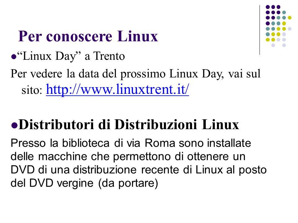 Per conoscere Linux Linux Day a Trento Per vedere la data del prossimo Linux Day, vai sul sito: http://www.linuxtrent.it/ http://www.linuxtrent.it/ Distributori di Distribuzioni Linux Presso la biblioteca di via Roma sono installate delle macchine che permettono di ottenere un DVD di una distribuzione recente di Linux al posto del DVD vergine (da portare)