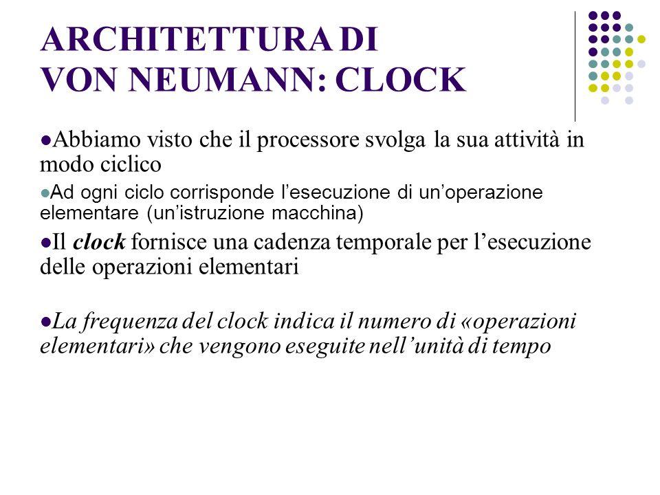 ARCHITETTURA DI VON NEUMANN: CLOCK Abbiamo visto che il processore svolga la sua attività in modo ciclico Ad ogni ciclo corrisponde lesecuzione di unoperazione elementare (unistruzione macchina) Il clock fornisce una cadenza temporale per lesecuzione delle operazioni elementari La frequenza del clock indica il numero di «operazioni elementari» che vengono eseguite nellunità di tempo