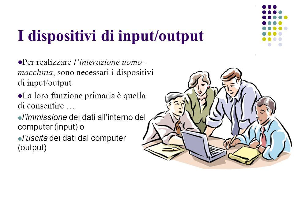 I dispositivi di input/output Per realizzare linterazione uomo- macchina, sono necessari i dispositivi di input/output La loro funzione primaria è quella di consentire … limmissione dei dati allinterno del computer (input) o luscita dei dati dal computer (output)
