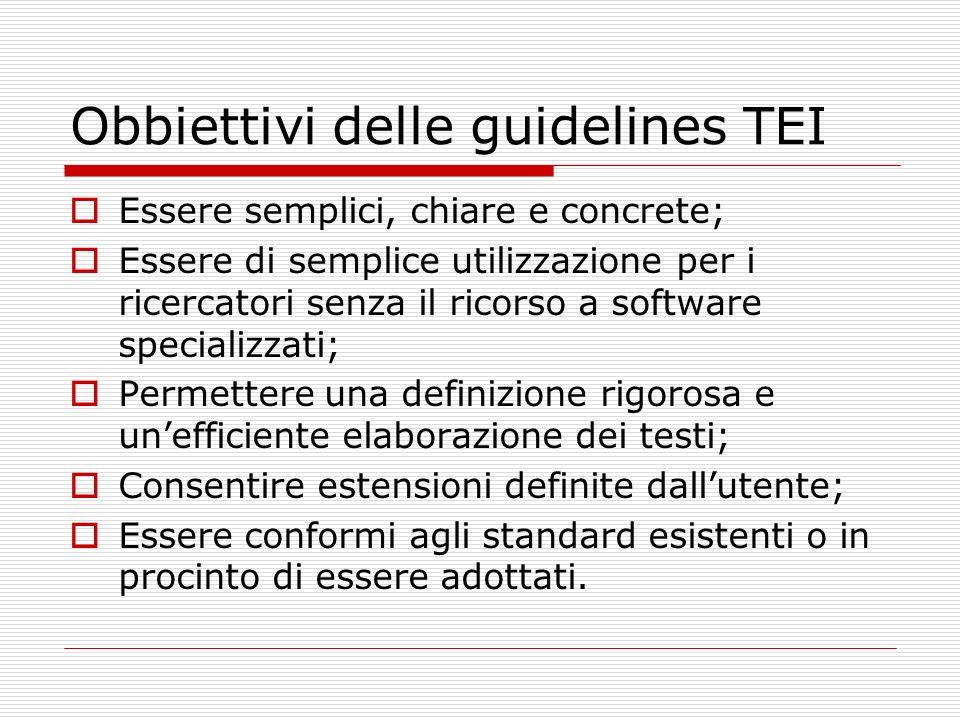 Obbiettivi delle guidelines TEI Essere semplici, chiare e concrete; Essere di semplice utilizzazione per i ricercatori senza il ricorso a software spe