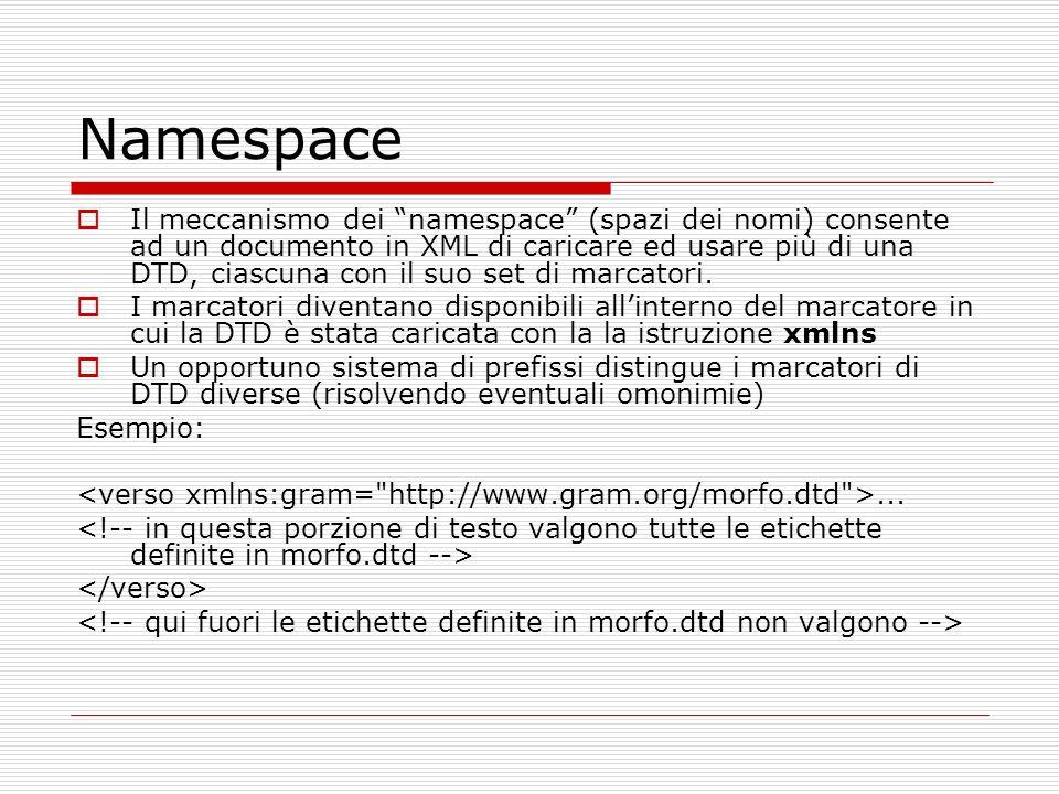 Namespace Il meccanismo dei namespace (spazi dei nomi) consente ad un documento in XML di caricare ed usare più di una DTD, ciascuna con il suo set di marcatori.
