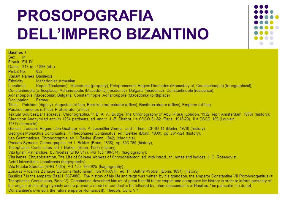 PROSOPOGRAFIA DELLIMPERO BIZANTINO Basilios 7 Sex M FloruitE/L IX Dates813 (n.) / 886 (ob.) PmbZ No.832 Variant NamesBasileios EthnicityMacedonian;Armenian Locations: Kepoi (Thrakesioi); Macedonia (property); Peloponnesos; Hagios Diomedes (Monastery of, Constantinople) (topographical); Constantinople (officeplace); Adrianoupolis (Macedonia) (residence); Bulgaria (residence); Constantinople (residence); Adrianoupolis (Macedonia); Bulgaria; Constantinople; Adrianoupolis (Macedonia) (birthplace) OccupationFarmer TitlesPatrikios (dignity); Augustus (office); Basilikos protostrator (office); Basilikos strator (office); Emperor (office); Parakoimomenos (office); Protostrator (office) Textual SourcesBar Hebraeus, Chronographia, tr.