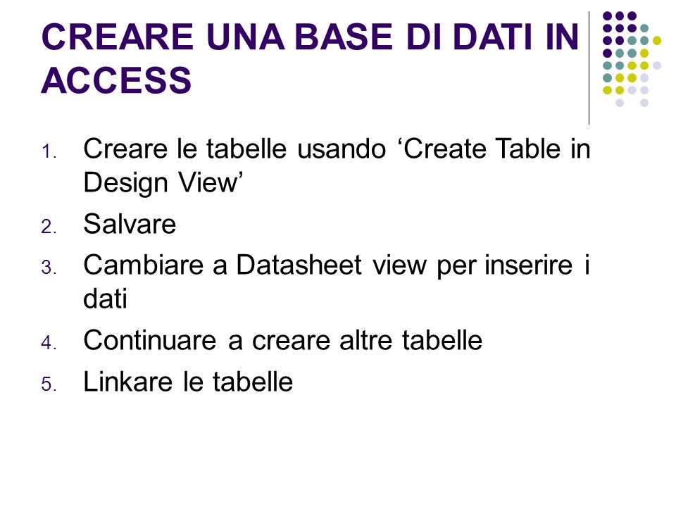 CREARE UNA BASE DI DATI IN ACCESS 1. Creare le tabelle usando Create Table in Design View 2.