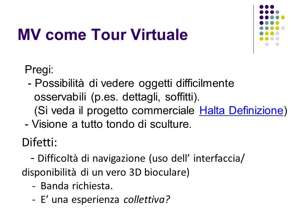 MV come Tour Virtuale Difetti: - Difficoltà di navigazione (uso dell interfaccia/ disponibilità di un vero 3D bioculare) - Banda richiesta. - E una es
