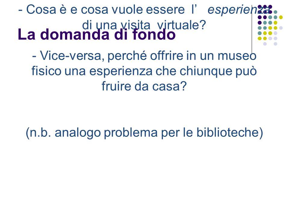 La domanda di fondo - Cosa è e cosa vuole essere l esperienza di una visita virtuale? - Vice-versa, perché offrire in un museo fisico una esperienza c