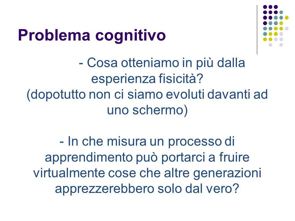 Problema cognitivo - Cosa otteniamo in più dalla esperienza fisicità? (dopotutto non ci siamo evoluti davanti ad uno schermo) - In che misura un proce