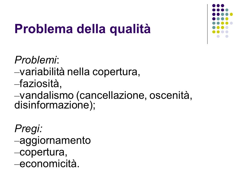 Problema della qualità Problemi: – variabilità nella copertura, – faziosità, – vandalismo (cancellazione, oscenità, disinformazione); Pregi: – aggiorn