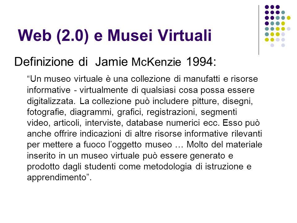 Web (2.0) e Musei Virtuali Definizione di Jamie McKenzie 1994: Un museo virtuale è una collezione di manufatti e risorse informative - virtualmente di