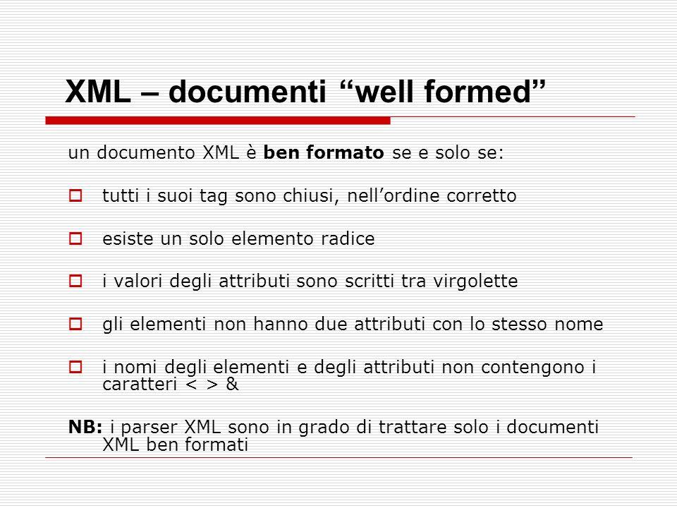 XML – documenti well formed un documento XML è ben formato se e solo se: tutti i suoi tag sono chiusi, nellordine corretto esiste un solo elemento rad