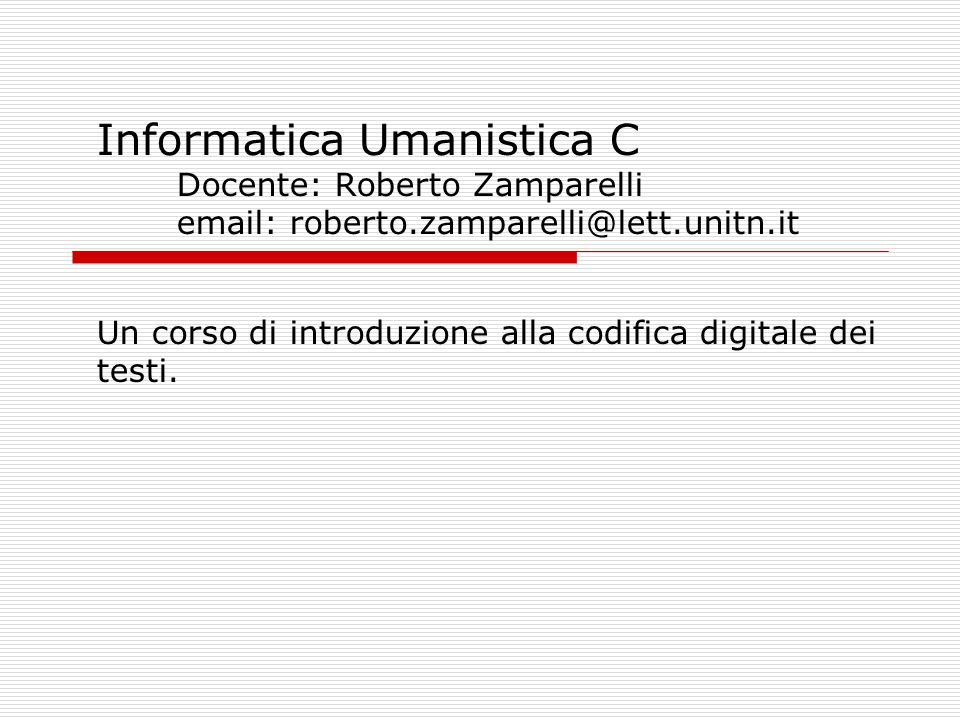 Informatica Umanistica C Docente: Roberto Zamparelli email: roberto.zamparelli@lett.unitn.it Un corso di introduzione alla codifica digitale dei testi