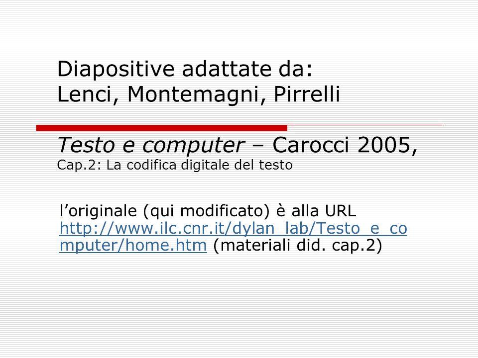Diapositive adattate da: Lenci, Montemagni, Pirrelli Testo e computer – Carocci 2005, Cap.2: La codifica digitale del testo loriginale (qui modificato
