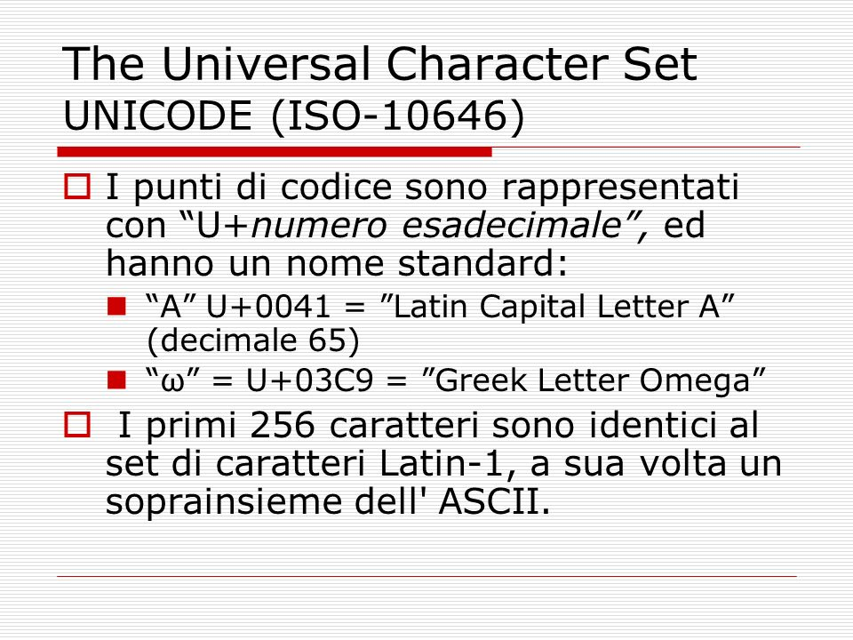 The Universal Character Set UNICODE (ISO-10646) I punti di codice sono rappresentati con U+numero esadecimale, ed hanno un nome standard: A U+0041 = L