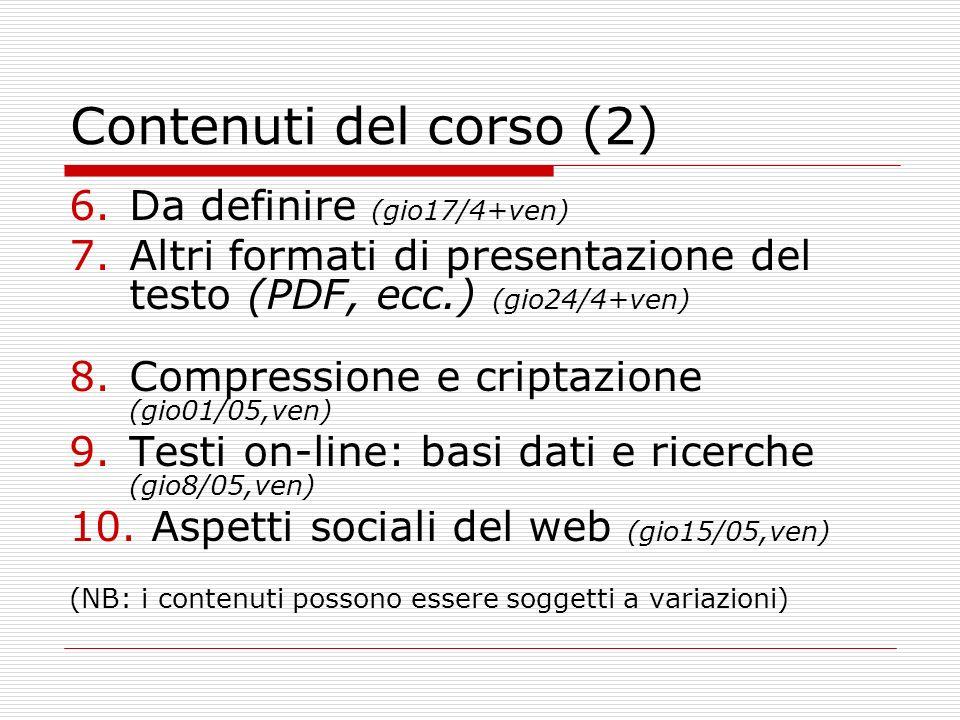 Contenuti del corso (2) 6.Da definire (gio17/4+ven) 7.Altri formati di presentazione del testo (PDF, ecc.) (gio24/4+ven) 8.Compressione e criptazione