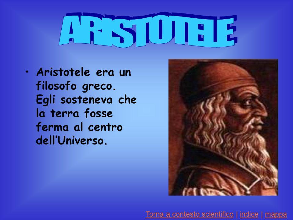 Aristotele era un filosofo greco.Egli sosteneva che la terra fosse ferma al centro dellUniverso.