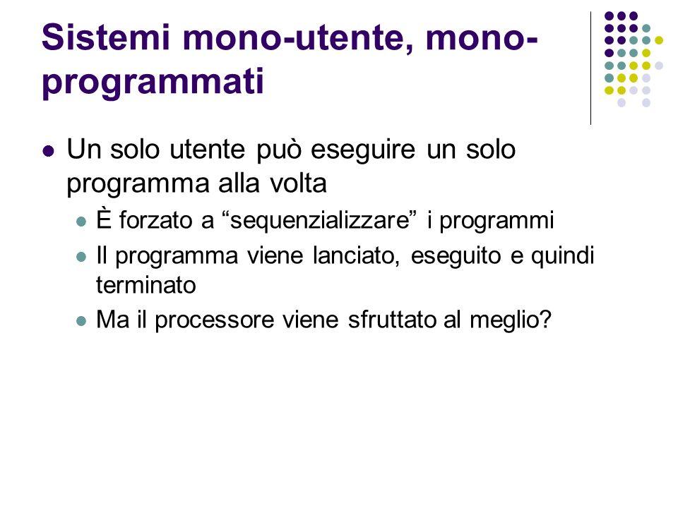 Sistemi mono-utente, mono- programmati Un solo utente può eseguire un solo programma alla volta È forzato a sequenzializzare i programmi Il programma
