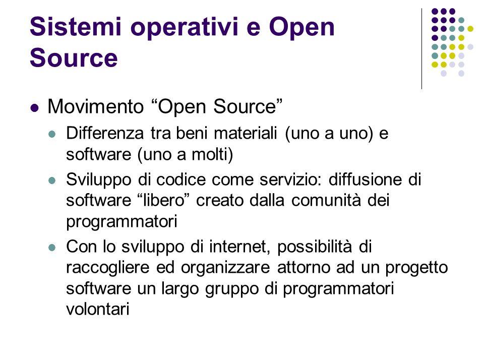 Sistemi operativi e Open Source Movimento Open Source Differenza tra beni materiali (uno a uno) e software (uno a molti) Sviluppo di codice come servi