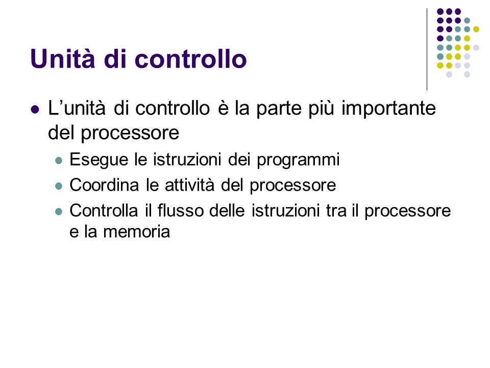 Unità di controllo Lunità di controllo è la parte più importante del processore Esegue le istruzioni dei programmi Coordina le attività del processore