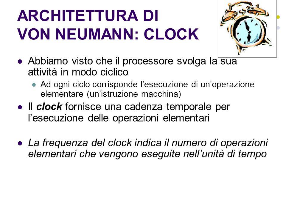 ARCHITETTURA DI VON NEUMANN: CLOCK Abbiamo visto che il processore svolga la sua attività in modo ciclico Ad ogni ciclo corrisponde lesecuzione di uno