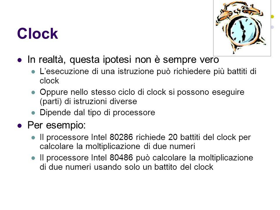 Clock In realtà, questa ipotesi non è sempre vero Lesecuzione di una istruzione può richiedere più battiti di clock Oppure nello stesso ciclo di clock