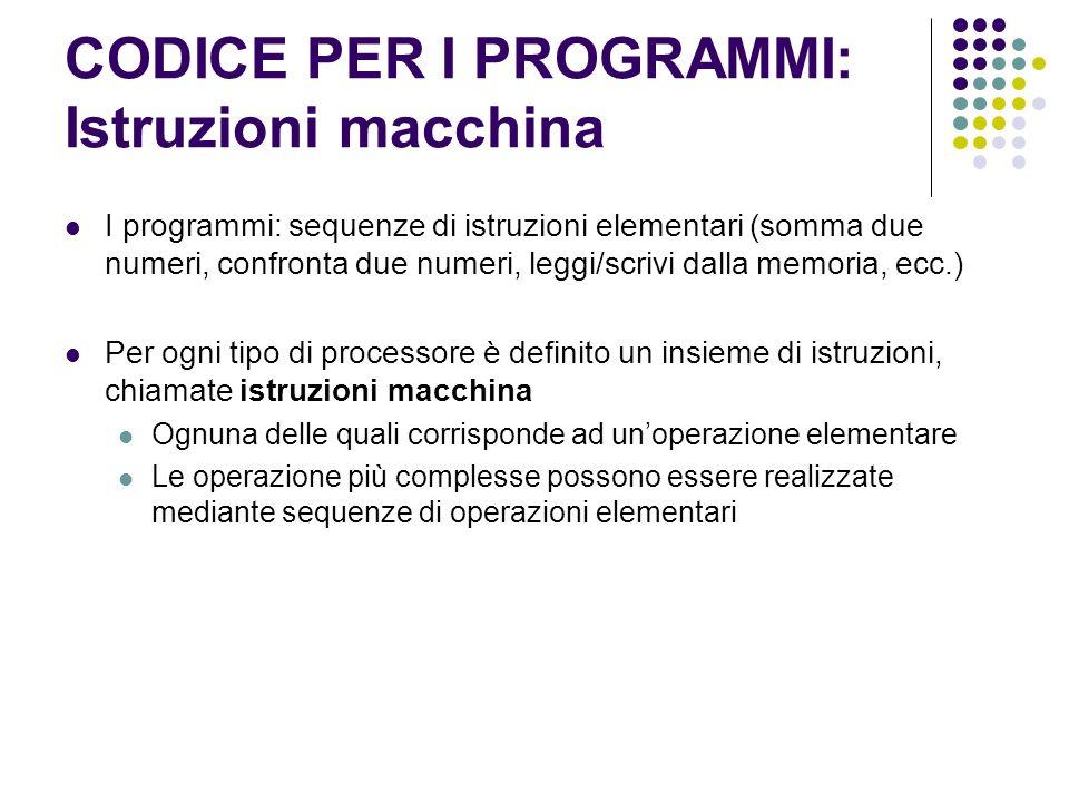 CODICE PER I PROGRAMMI: Istruzioni macchina I programmi: sequenze di istruzioni elementari (somma due numeri, confronta due numeri, leggi/scrivi dalla