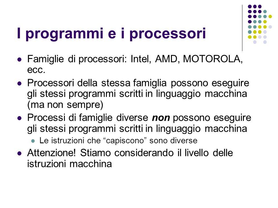 I programmi e i processori Famiglie di processori: Intel, AMD, MOTOROLA, ecc. Processori della stessa famiglia possono eseguire gli stessi programmi s