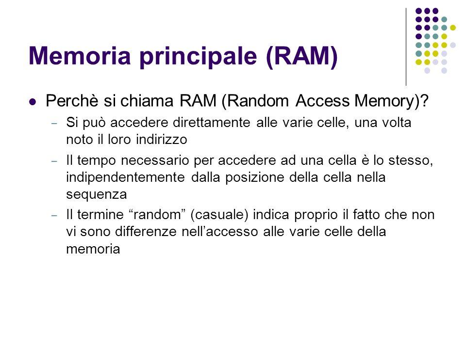 Memoria principale (RAM) Perchè si chiama RAM (Random Access Memory)? – Si può accedere direttamente alle varie celle, una volta noto il loro indirizz