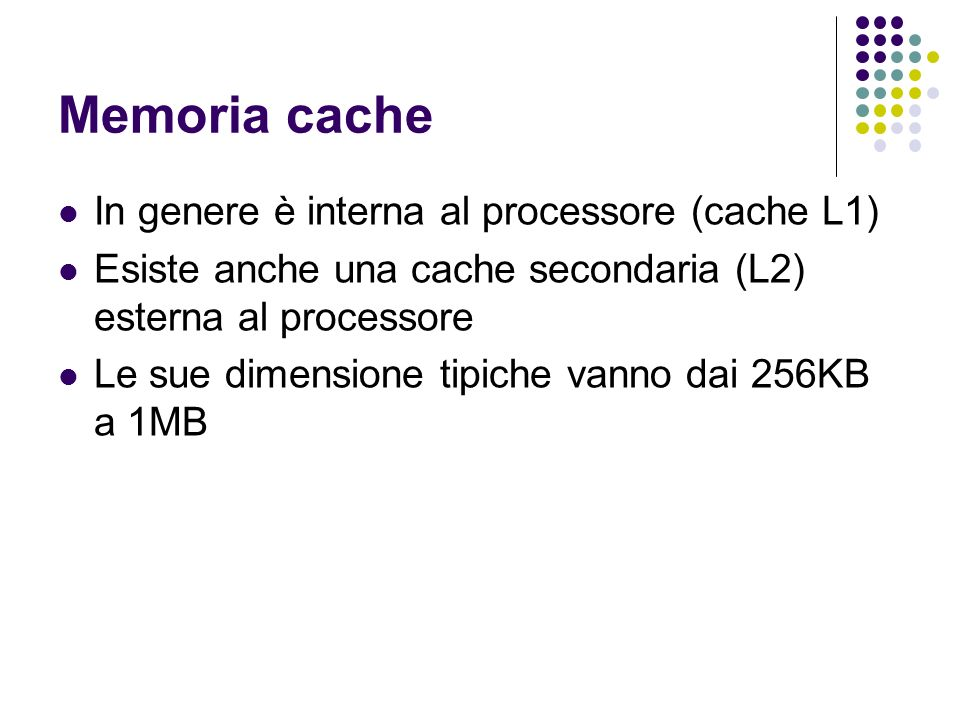 Memoria cache In genere è interna al processore (cache L1) Esiste anche una cache secondaria (L2) esterna al processore Le sue dimensione tipiche vann