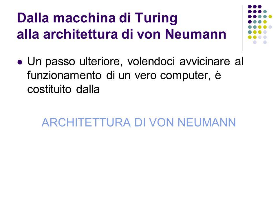 Dalla macchina di Turing alla architettura di von Neumann Un passo ulteriore, volendoci avvicinare al funzionamento di un vero computer, è costituito