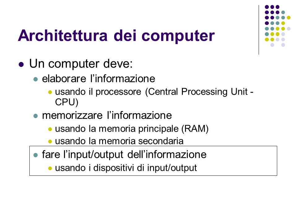 Architettura dei computer Un computer deve: elaborare linformazione usando il processore (Central Processing Unit - CPU) memorizzare linformazione usa