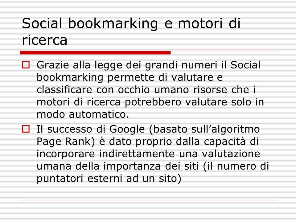 Social bookmarking e motori di ricerca Grazie alla legge dei grandi numeri il Social bookmarking permette di valutare e classificare con occhio umano risorse che i motori di ricerca potrebbero valutare solo in modo automatico.
