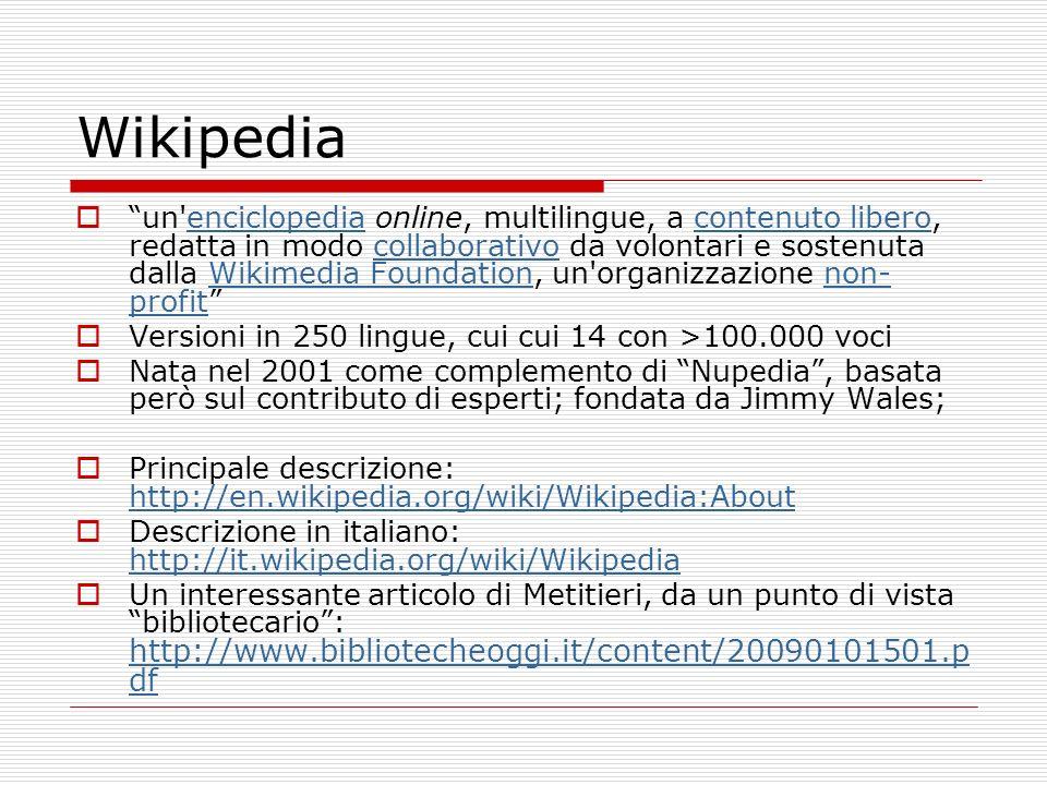 Wikipedia un enciclopedia online, multilingue, a contenuto libero, redatta in modo collaborativo da volontari e sostenuta dalla Wikimedia Foundation, un organizzazione non- profitenciclopediacontenuto liberocollaborativoWikimedia Foundationnon- profit Versioni in 250 lingue, cui cui 14 con >100.000 voci Nata nel 2001 come complemento di Nupedia, basata però sul contributo di esperti; fondata da Jimmy Wales; Principale descrizione: http://en.wikipedia.org/wiki/Wikipedia:About http://en.wikipedia.org/wiki/Wikipedia:About Descrizione in italiano: http://it.wikipedia.org/wiki/Wikipedia http://it.wikipedia.org/wiki/Wikipedia Un interessante articolo di Metitieri, da un punto di vista bibliotecario: http://www.bibliotecheoggi.it/content/20090101501.p df http://www.bibliotecheoggi.it/content/20090101501.p df