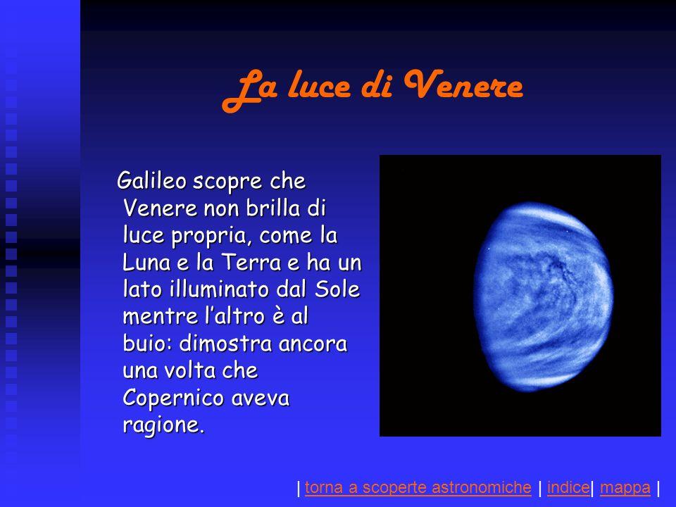 | torna a scoperte astronomiche | indice| mappa |torna a scoperte astronomicheindicemappa La luce di Venere Galileo scopre che Venere non brilla di luce propria, come la Luna e la Terra e ha un lato illuminato dal Sole mentre laltro è al buio: dimostra ancora una volta che Copernico aveva ragione.