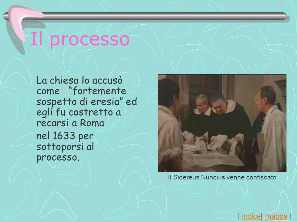 | indice| mappa |indicemappa Il processo La chiesa lo accusò come fortemente sospetto di eresia ed egli fu costretto a recarsi a Roma nel 1633 per sot