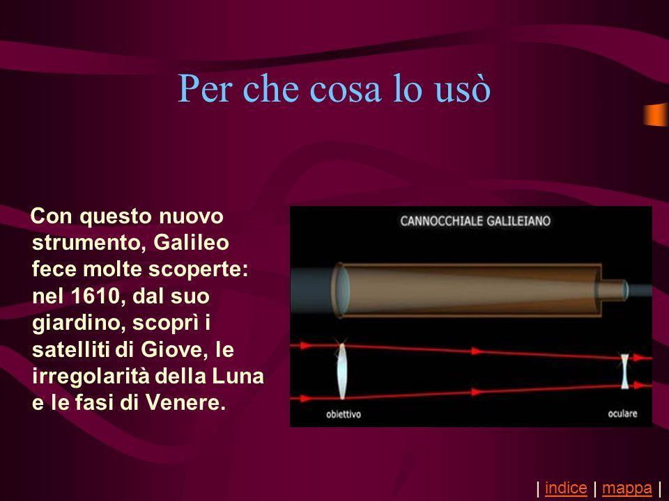 Per che cosa lo usò Con questo nuovo strumento, Galileo fece molte scoperte: nel 1610, dal suo giardino, scoprì i satelliti di Giove, le irregolarità