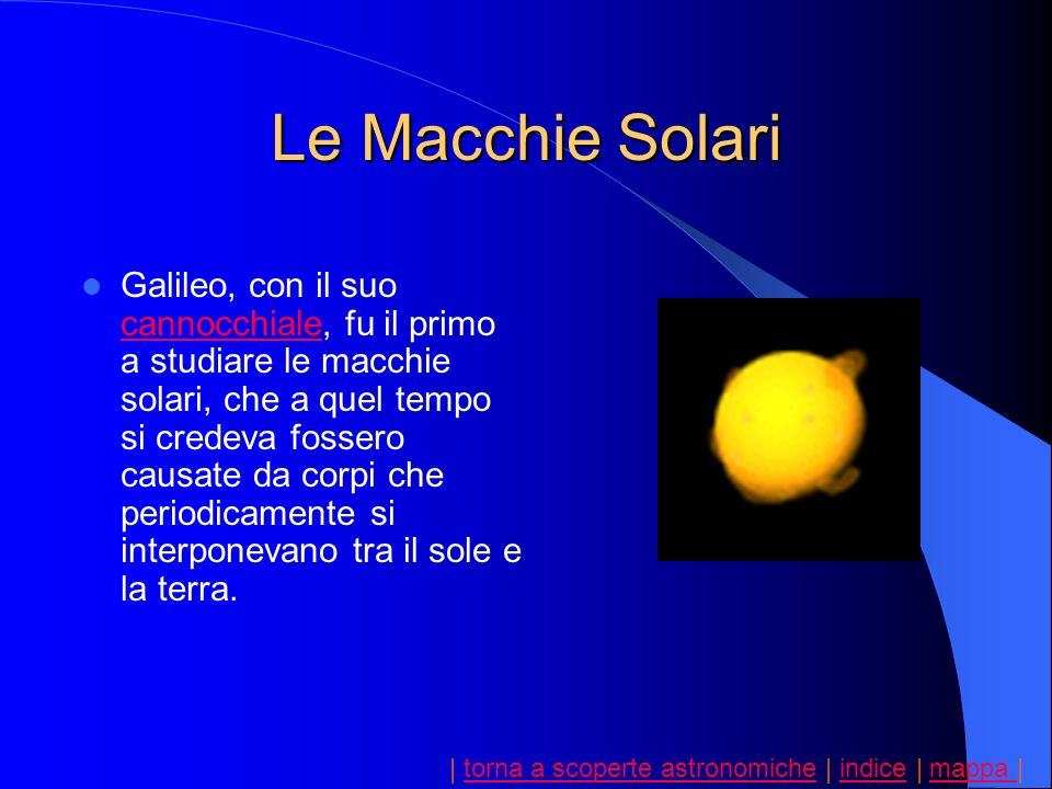 | torna a scoperte astronomiche | indice | mappa |torna a scoperte astronomicheindicemappa Lo scienziato sosteneva invece che le macchie si trovavano sulla superficie del Sole e che il loro movimento fosse in realtà dovuto al movimento del Sole che ruotava su se stesso.
