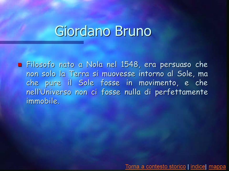 Giordano Bruno n Filosofo nato a Nola nel 1548, era persuaso che non solo la Terra si muovesse intorno al Sole, ma che pure il Sole fosse in movimento, e che nellUniverso non ci fosse nulla di perfettamente immobile.