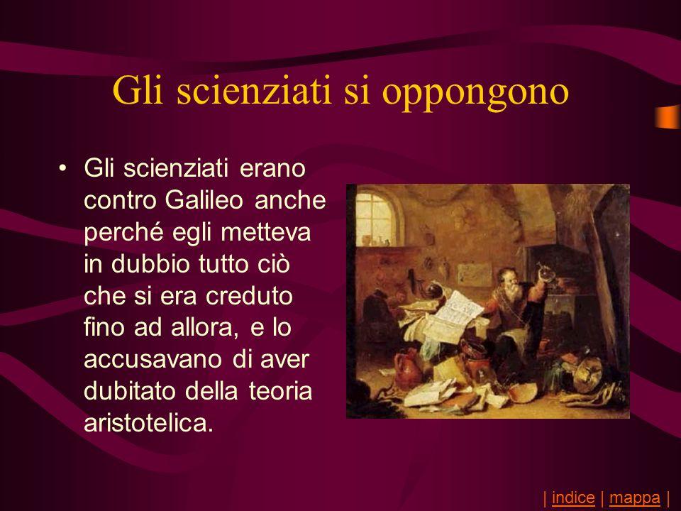 Gli scienziati si oppongono Gli scienziati erano contro Galileo anche perché egli metteva in dubbio tutto ciò che si era creduto fino ad allora, e lo