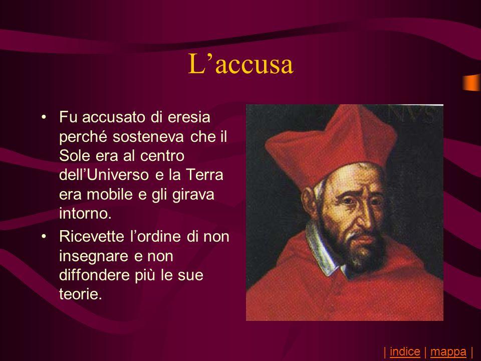 Laccusa Fu accusato di eresia perché sosteneva che il Sole era al centro dellUniverso e la Terra era mobile e gli girava intorno. Ricevette lordine di