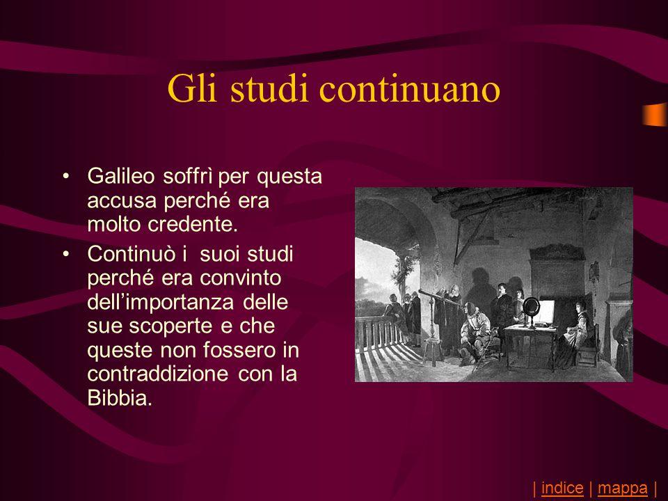 Gli studi continuano Galileo soffrì per questa accusa perché era molto credente. Continuò i suoi studi perché era convinto dellimportanza delle sue sc