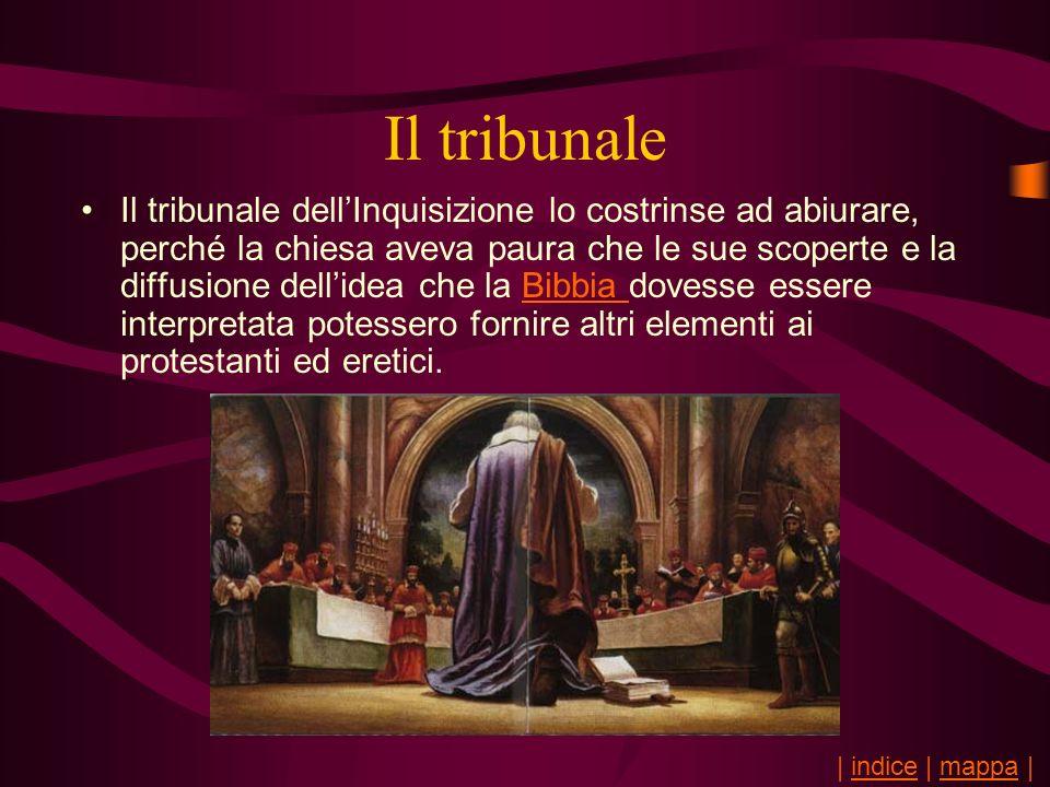 Il tribunale Il tribunale dellInquisizione lo costrinse ad abiurare, perché la chiesa aveva paura che le sue scoperte e la diffusione dellidea che la