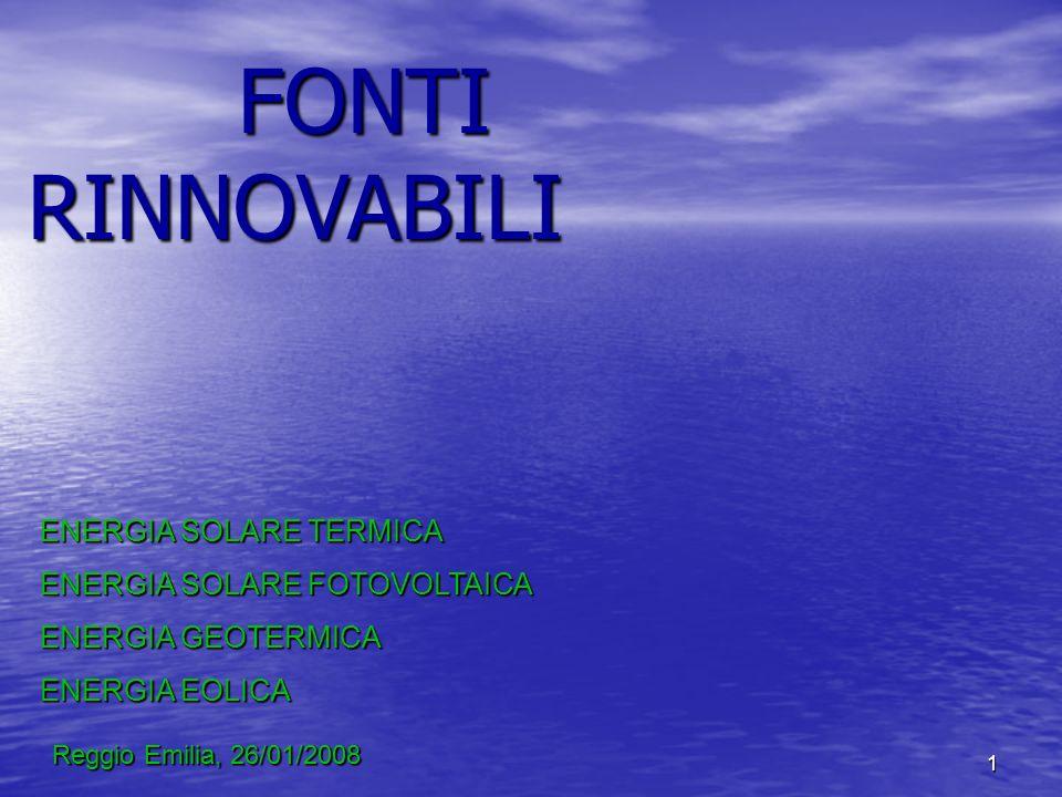 1 FONTI RINNOVABILI ENERGIA SOLARE TERMICA ENERGIA SOLARE FOTOVOLTAICA ENERGIA GEOTERMICA ENERGIA EOLICA Reggio Emilia, 26/01/2008