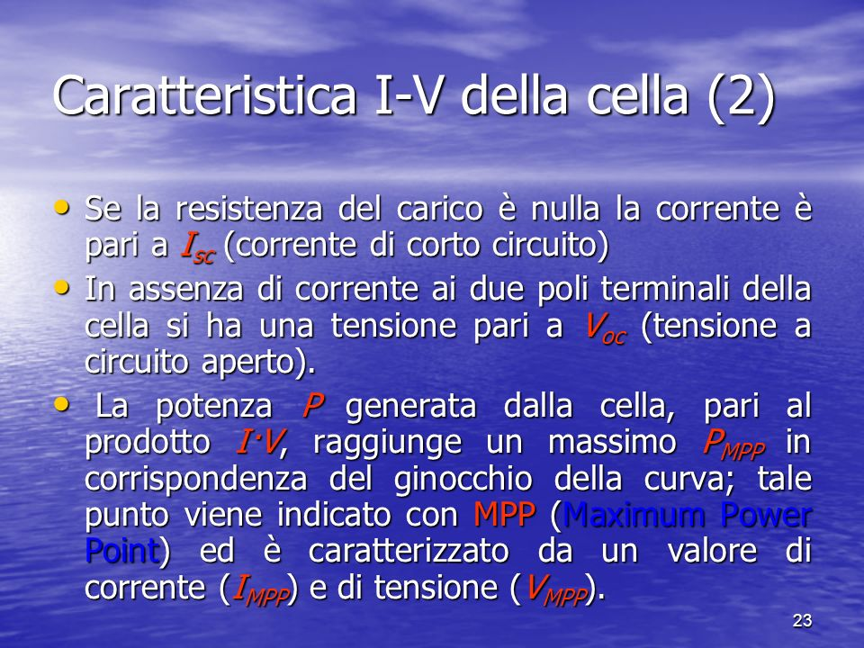 23 Caratteristica I-V della cella (2) Se la resistenza del carico è nulla la corrente è pari a I sc (corrente di corto circuito) Se la resistenza del carico è nulla la corrente è pari a I sc (corrente di corto circuito) In assenza di corrente ai due poli terminali della cella si ha una tensione pari a V oc (tensione a circuito aperto).