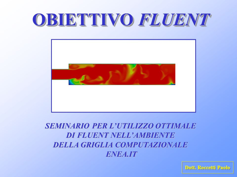 OBIETTIVO FLUENT SEMINARIO PER LUTILIZZO OTTIMALE DI FLUENT NELLAMBIENTE DI FLUENT NELLAMBIENTE DELLA GRIGLIA COMPUTAZIONALE DELLA GRIGLIA COMPUTAZION