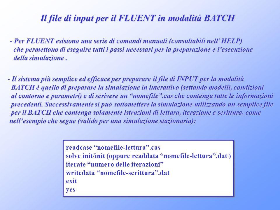Il file di input per il FLUENT in modalità BATCH - Per FLUENT esistono una serie di comandi manuali (consultabili nell HELP) che permettono di eseguir