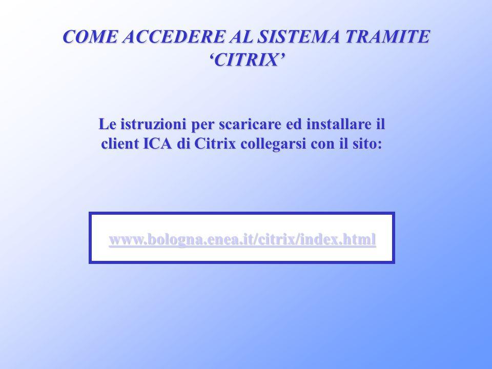 COME ACCEDERE AL SISTEMA TRAMITE CITRIX www.bologna.enea.it/citrix/index.html Le istruzioni per scaricare ed installare il client ICA di Citrix colleg