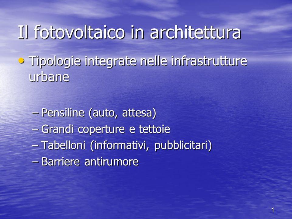 1 Il fotovoltaico in architettura Tipologie integrate nelle infrastrutture urbane Tipologie integrate nelle infrastrutture urbane –Pensiline (auto, at